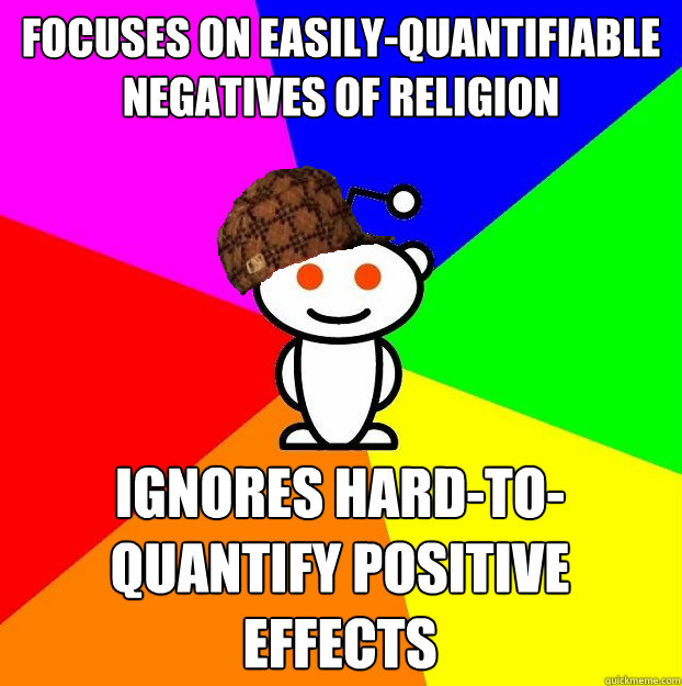 Focuses on easily-quantifiable negatives of religion  Ignores hard-to-quantify positive effects - Focuses on easily-quantifiable negatives of religion  Ignores hard-to-quantify positive effects  Scumbag Redditor