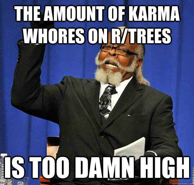 The amount of karma whores on r/trees Is too damn high - The amount of karma whores on r/trees Is too damn high  Jimmy McMillan