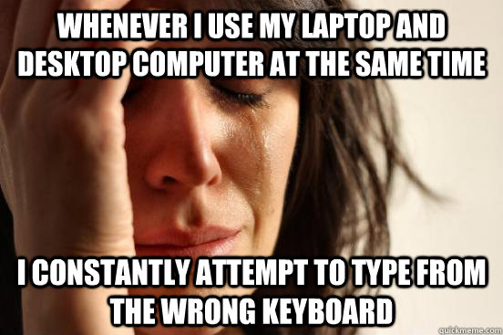 Whenever I use my laptop and desktop computer at the same time I constantly attempt to type from the wrong keyboard - Whenever I use my laptop and desktop computer at the same time I constantly attempt to type from the wrong keyboard  First World Problems