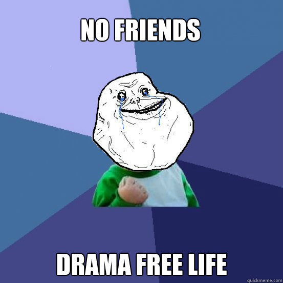 No friends drama free life - No friends drama free life  Forever Alone Success Kid