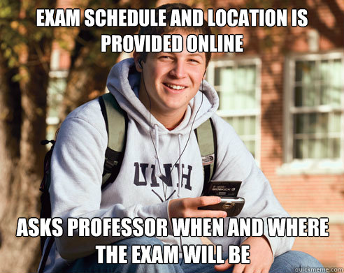 Exam schedule and location is provided online Asks professor when and where the exam will be - Exam schedule and location is provided online Asks professor when and where the exam will be  College Freshman