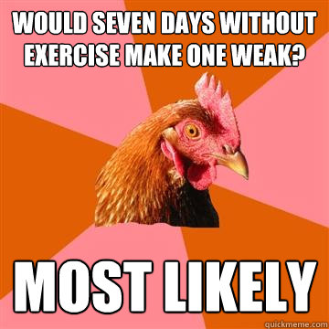 Would seven days without exercise make one weak? Most likely  Anti-Joke Chicken