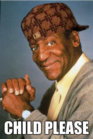 Child Please -  Child Please  Scumbag Bill Cosby