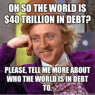 Oh so the world is $40 trillion in debt? Please, tell me more about who the world is in debt to. - Oh so the world is $40 trillion in debt? Please, tell me more about who the world is in debt to.  Condescending Wonka