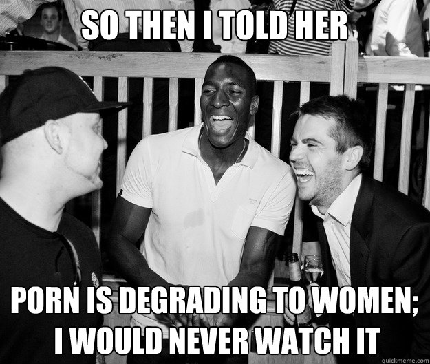 So then I told her Porn is degrading to women;  I would never watch it - So then I told her Porn is degrading to women;  I would never watch it  So then I told her...