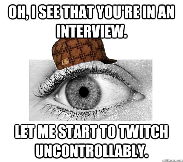Oh, I see that you're in an interview.  Let me start to twitch uncontrollably.