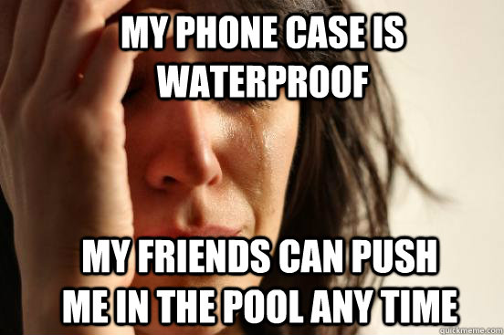 my phone case is waterproof my friends can push me in the pool any time - my phone case is waterproof my friends can push me in the pool any time  First World Problems