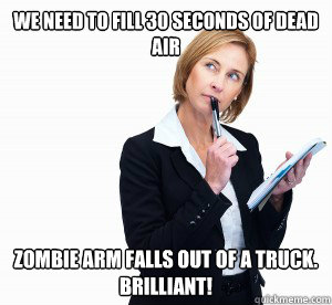 We need to fill 30 seconds of dead air Zombie arm falls out of a truck.  Brilliant! - We need to fill 30 seconds of dead air Zombie arm falls out of a truck.  Brilliant!  hack writer