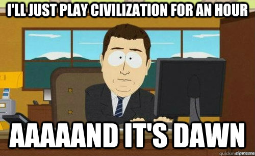 I'LL JUST PLAY CIVILIZATION FOR AN HOUR AAAAAND IT'S DAWN