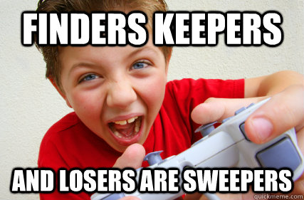 FINDERS KEEPERS AND LOSERS ARE SWEEPERS