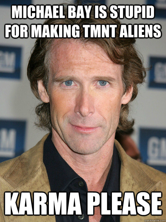 michael bay is stupid for making tmnt aliens karma please - Douche ...
