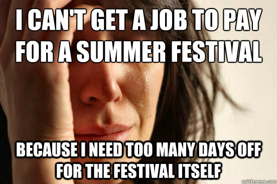 I can't get a job to pay for a summer festival Because I need too many days off for the festival itself - I can't get a job to pay for a summer festival Because I need too many days off for the festival itself  First World Problems