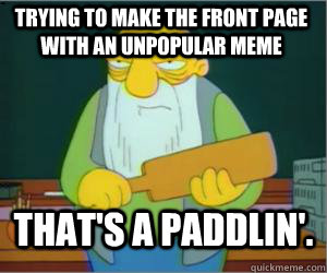 trying to make the front page with an unpopular meme That's a paddlin'.