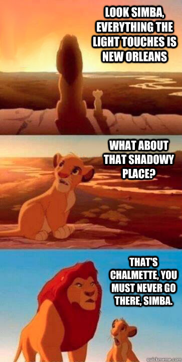 look simba, everything the light touches is New Orleans what about that shadowy place? That's Chalmette, you must never go there, Simba. - look simba, everything the light touches is New Orleans what about that shadowy place? That's Chalmette, you must never go there, Simba.  SIMBA