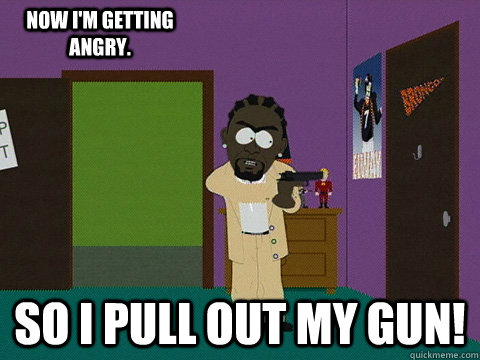 so i pull out my gun! now i'm getting angry.