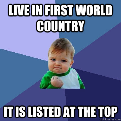 Live in first world country It is listed at the top - Live in first world country It is listed at the top  Success Kid