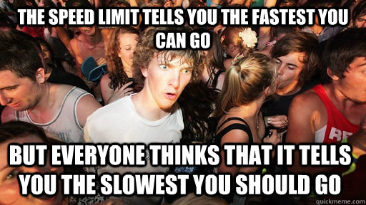 the speed limit tells you the fastest you can go but everyone thinks that it tells you the slowest you should go - the speed limit tells you the fastest you can go but everyone thinks that it tells you the slowest you should go  Sudden Clarity Clarence