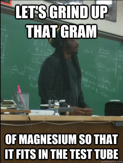 Let's grind up that gram of Magnesium so that it fits in the test tube - Let's grind up that gram of Magnesium so that it fits in the test tube  Rasta Science Teacher