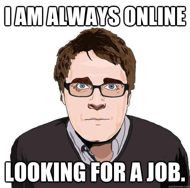 I am always online Looking for a job. - I am always online Looking for a job.  Always Online Adam Orth