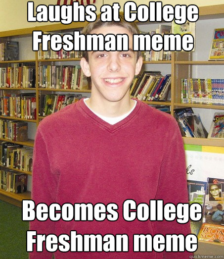 Laughs at College Freshman meme Becomes College Freshman meme - Laughs at College Freshman meme Becomes College Freshman meme  High School Senior