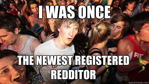 I was once the newest registered Redditor - I was once the newest registered Redditor  Sudden Clarity Clarence