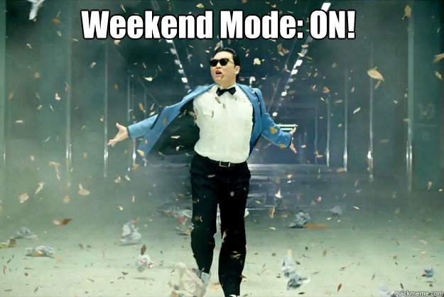 Weekend Mode: ON!   Its the weekend