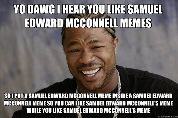 YO DAWG I HEAR YOU like samuel edward mcconnell memes so i put a samuel edward mcconnell meme inside a samuel edward mcconnell meme so you can like samuel edward mcconnell's meme while you like samuel edward mcconnell's meme - YO DAWG I HEAR YOU like samuel edward mcconnell memes so i put a samuel edward mcconnell meme inside a samuel edward mcconnell meme so you can like samuel edward mcconnell's meme while you like samuel edward mcconnell's meme  Xzibit meme