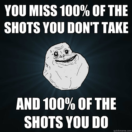 You miss 100% of the shots you don't take and 100% of the shots you do - You miss 100% of the shots you don't take and 100% of the shots you do  Forever Alone
