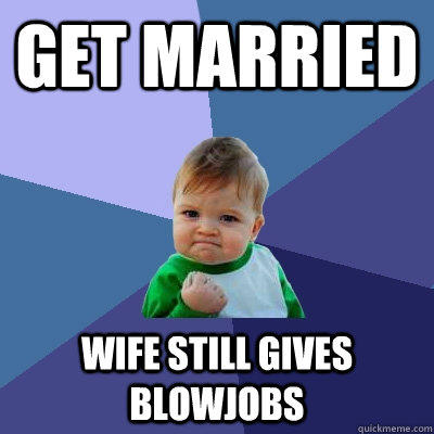 Get married wife still gives blowjobs - Get married wife still gives blowjobs  Success Kid