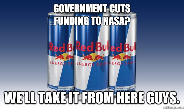Government cuts  funding to nasa? We'll take it from here guys.