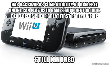 has backwards compatibility,no drm,free online,can play used games,support for indie developers,cheap,Great first Party line-up  Still Ignored - has backwards compatibility,no drm,free online,can play used games,support for indie developers,cheap,Great first Party line-up  Still Ignored  Wii-U