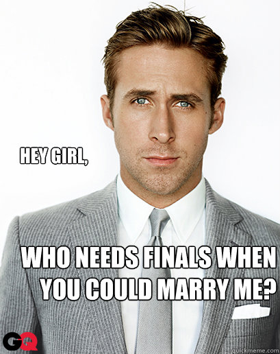 Hey girl, who needs finals when you could marry me?
