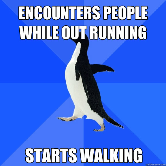 encounters people while out running starts walking - encounters people while out running starts walking  Socially Awkward Penguin