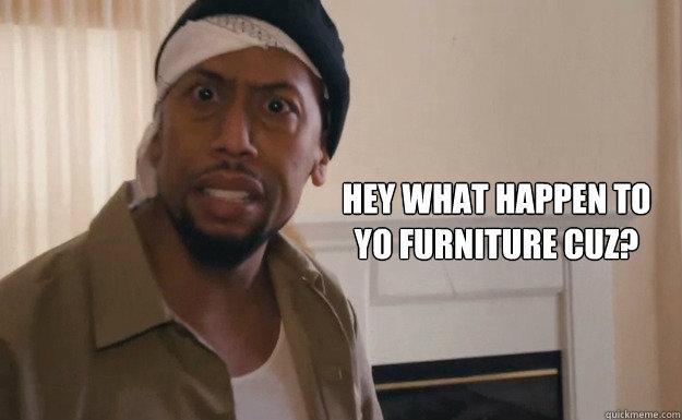 hey what happen to ufeff yo furniture cuz  - misc