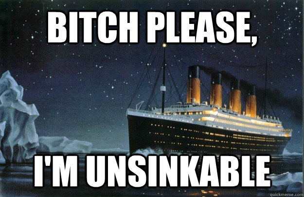 Bitch please, i'm unsinkable