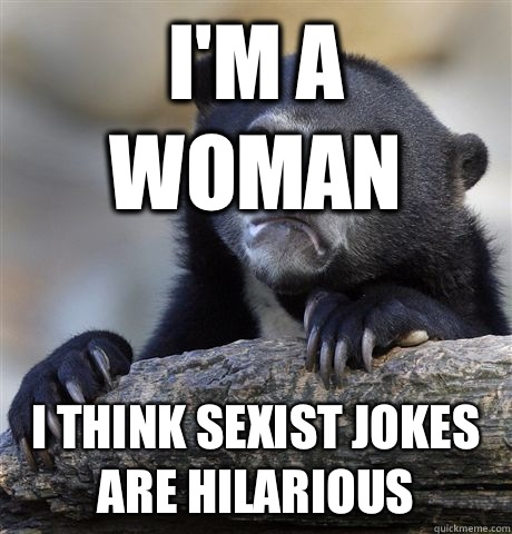 I'm a woman I think sexist jokes are hilarious - I'm a woman I think sexist jokes are hilarious  Confession Bear