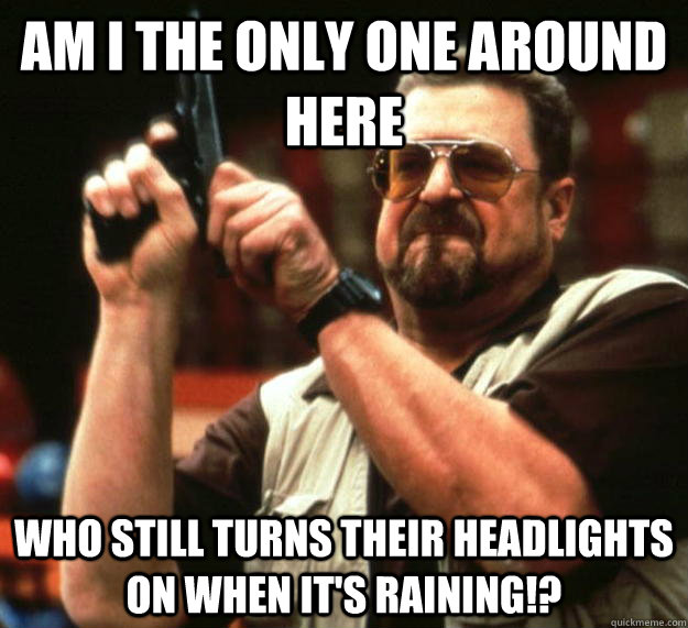 am I the only one around here Who still turns their headlights on when it's raining!? - am I the only one around here Who still turns their headlights on when it's raining!?  Angry Walter