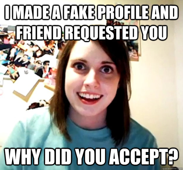 I made a fake profile and friend requested you Why did you accept? - I made a fake profile and friend requested you Why did you accept?  Misc