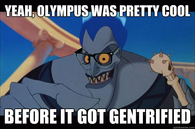 yeah, olympus was pretty cool before it got gentrified