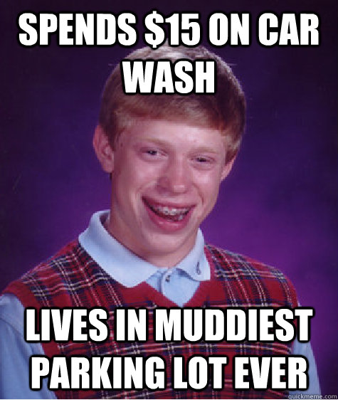 Spends $15 on car wash lives in muddiest parking lot ever  Bad Luck Brian