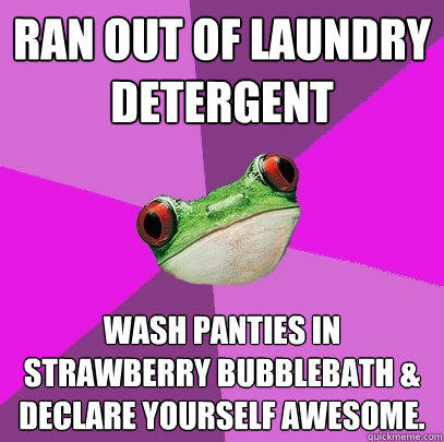 Ran out of laundry detergent Wash panties in strawberry bubblebath & declare yourself awesome. - Ran out of laundry detergent Wash panties in strawberry bubblebath & declare yourself awesome.  Foul Bachelorette Frog