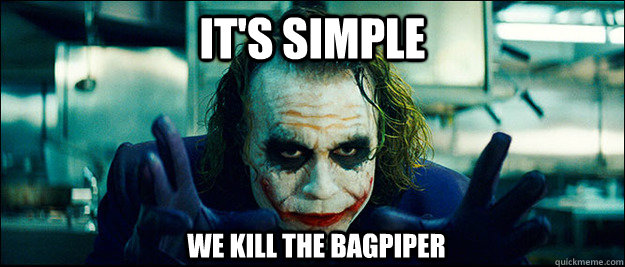 it's simple we kill the bagpiper - it's simple we kill the bagpiper  The Joker