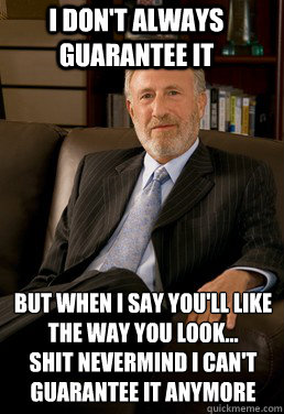I don't always guarantee it but when i say you'll like the way you look... Shit nevermind I can't guarantee it anymore