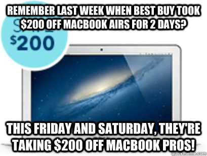 Remember last week when Best Buy took $200 off Macbook Airs for 2 days? This Friday and Saturday, they're taking $200 off Macbook Pros! - Remember last week when Best Buy took $200 off Macbook Airs for 2 days? This Friday and Saturday, they're taking $200 off Macbook Pros!  Misc
