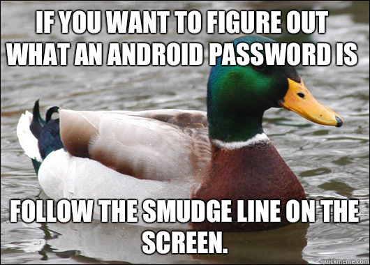 If you want to figure out what an android password is Follow the smudge line on the screen. - If you want to figure out what an android password is Follow the smudge line on the screen.  Actual Advice Mallard