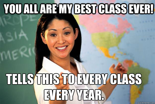You all are my best class ever! Tells this to every class  every year. - You all are my best class ever! Tells this to every class  every year.  Unhelpful High School Teacher