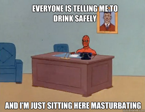 Everyone is telling me to drink safely  And i'm just sitting here masturbating - Everyone is telling me to drink safely  And i'm just sitting here masturbating  masturbating spiderman