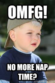 OMFG! No more nap time?