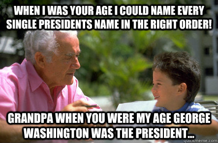 When I was your age i could name every single presidents name in the right order! grandpa when you were my age george washington was the president... - When I was your age i could name every single presidents name in the right order! grandpa when you were my age george washington was the president...  Old people jokes