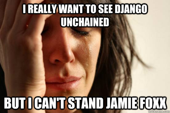 I really want to see Django Unchained  but i can't stand Jamie Foxx - I really want to see Django Unchained  but i can't stand Jamie Foxx  First World Problems